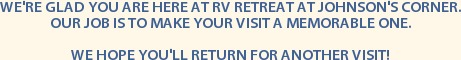 WE'RE GLAD YOU ARE HERE AT RV RETREAT AT JOHNSON'S CORNER. OUR JOB IS TO MAKE YOUR VISIT A MEMORABLE ONE.  WE HOPE YOU'LL RETURN FOR ANOTHER VISIT!